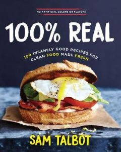 100% REAL : 100 INSANELY GOOD RECIPES FOR CLEAN FOOD MADE FESH
