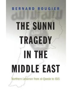 Sunni Tragedy in the Middle East Northern Lebanon from Al-Qaeda to ISIS