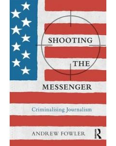 Shooting the Messenger Criminalising Journalism