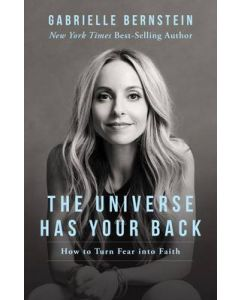 UNIVERSE HAS YOUR BACK THE : TRANSFORM FEAR INTO FAITH