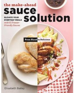 MAKE AHEAD SAUCE SOLUTION : ELEVATE YOUR EVERYDAY MEALS WITH61 FREEZER FRIENDLY MEALS