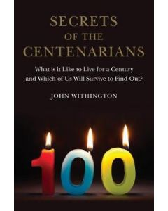 Secrets of the Centarians What is it Like to Live for a Century Which of Us Will Survive to Find Out
