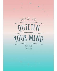 HOW TO QUIETEN YOUR MIND: TIPS QUOTES & ACTIVITIES TO HELP YOU FIND CALM