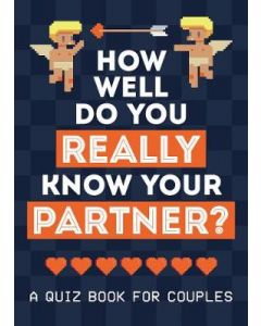 HOW WELL DO YOU REALLY KNOW YOUR PARTNER? A QUIZ BOOK FOR COUPLES